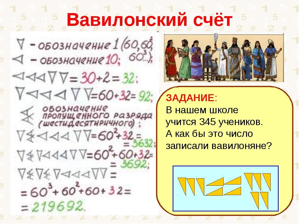 Вавилонский счёт ЗАДАНИЕ: В нашем школе учится 345 учеников. А как бы это чис...