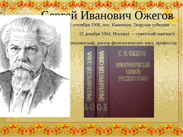Сергей Иванович Ожегов (22 сентября 1900, пос. Каменное, Тверскаягуберния —...