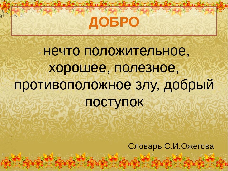 ДОБРО - нечто положительное, хорошее, полезное, противоположное злу, добрый п...