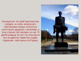 Белоруссия- это край партизанских отрядов, за связь населения с партизанами н