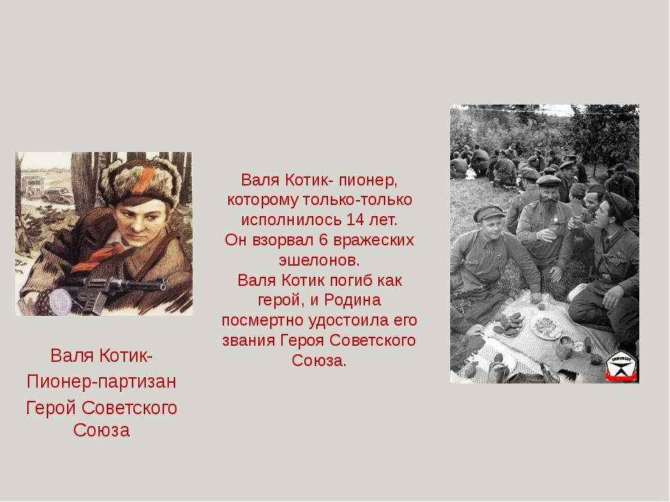 Валя Котик- пионер, которому только-только исполнилось 14 лет. Он взорвал 6...