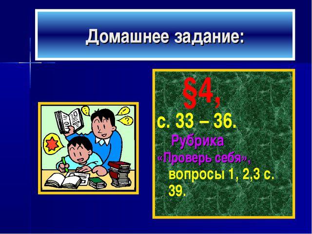 Домашнее задание: §4, с. 33 – 36. Рубрика «Проверь себя», вопросы 1, 2,3 с. 39.