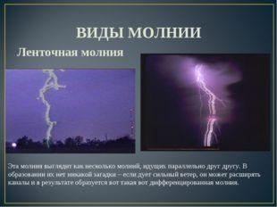 ВИДЫ МОЛНИИ Ленточная молния Эта молния выглядит как несколько молний, идущи