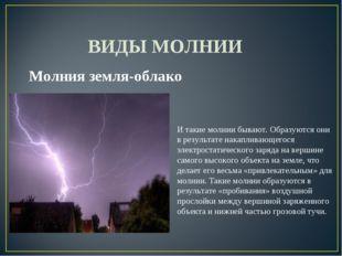 ВИДЫ МОЛНИИ Молния земля-облако И такие молнии бывают. Образуются они в резу
