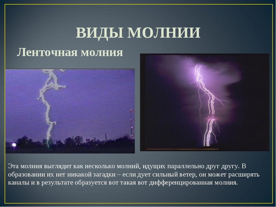 ВИДЫ МОЛНИИ Ленточная молния Эта молния выглядит как несколько молний, идущи...