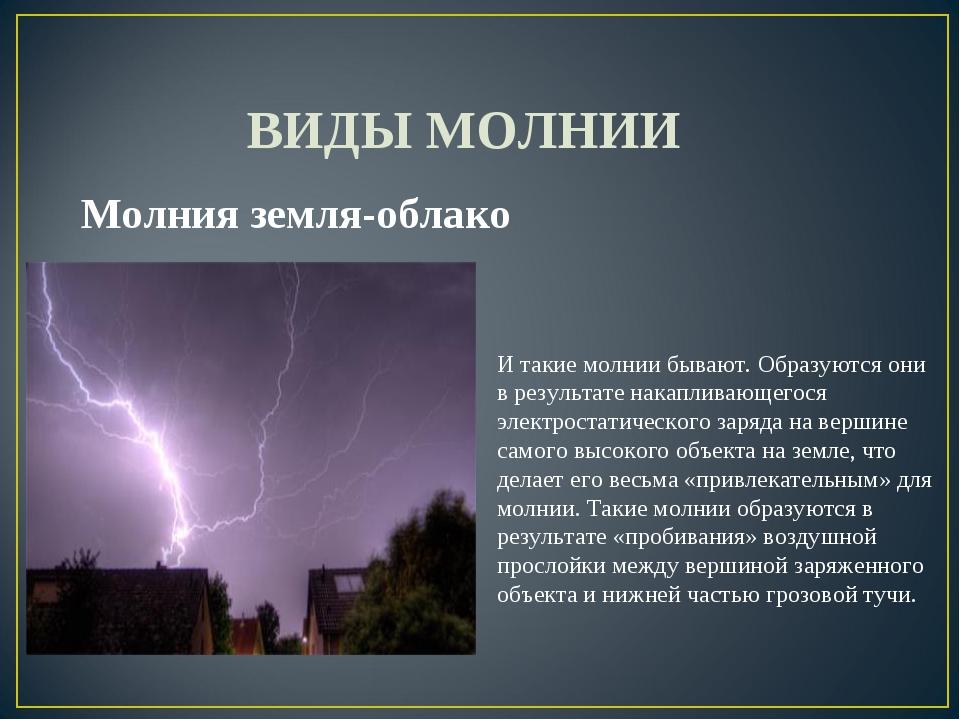 ВИДЫ МОЛНИИ Молния земля-облако И такие молнии бывают. Образуются они в резу...