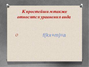 К простейшим также относятся уравнения вида f(kx+m)=a
