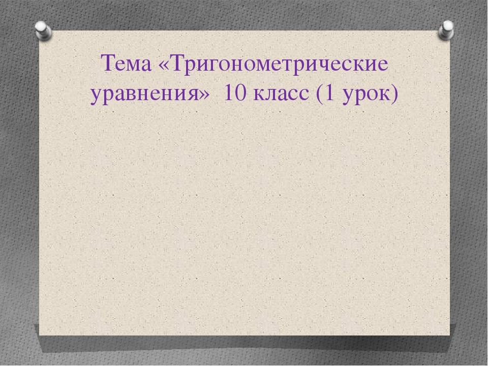Тема «Тригонометрические уравнения» 10 класс (1 урок)