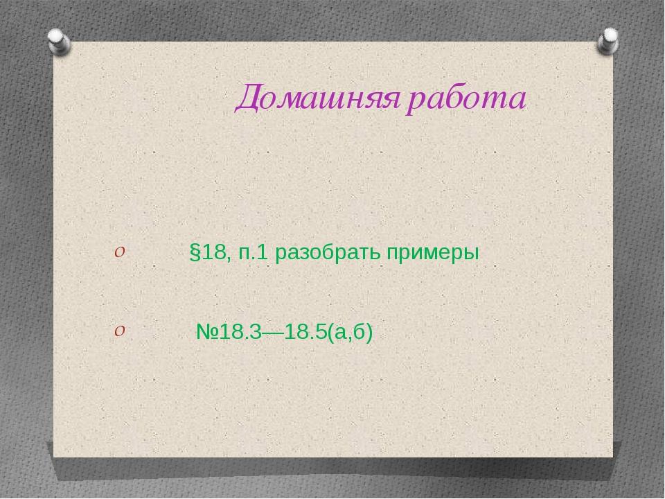 Домашняя работа §18, п.1 разобрать примеры №18.3—18.5(а,б)
