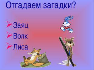 Отгадаем загадки? Заяц Волк Лиса