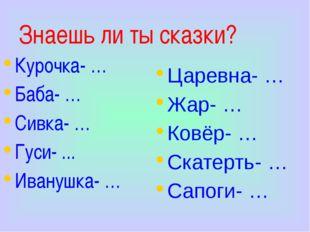 Знаешь ли ты сказки? Курочка- … Баба- … Сивка- … Гуси- ... Иванушка- … Царевн