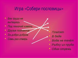 Игра «Собери пословицы» Без труда не вытащишь Под лежачий камень Друзья позна