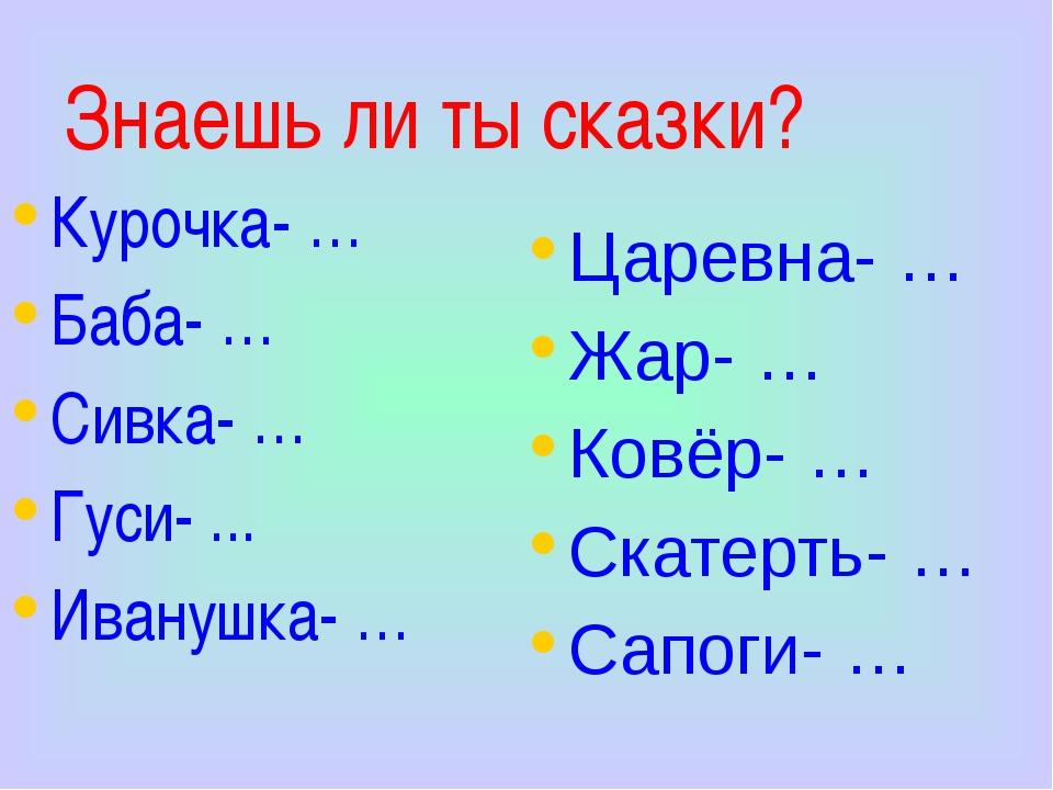Знаешь ли ты сказки? Курочка- … Баба- … Сивка- … Гуси- ... Иванушка- … Царевн...