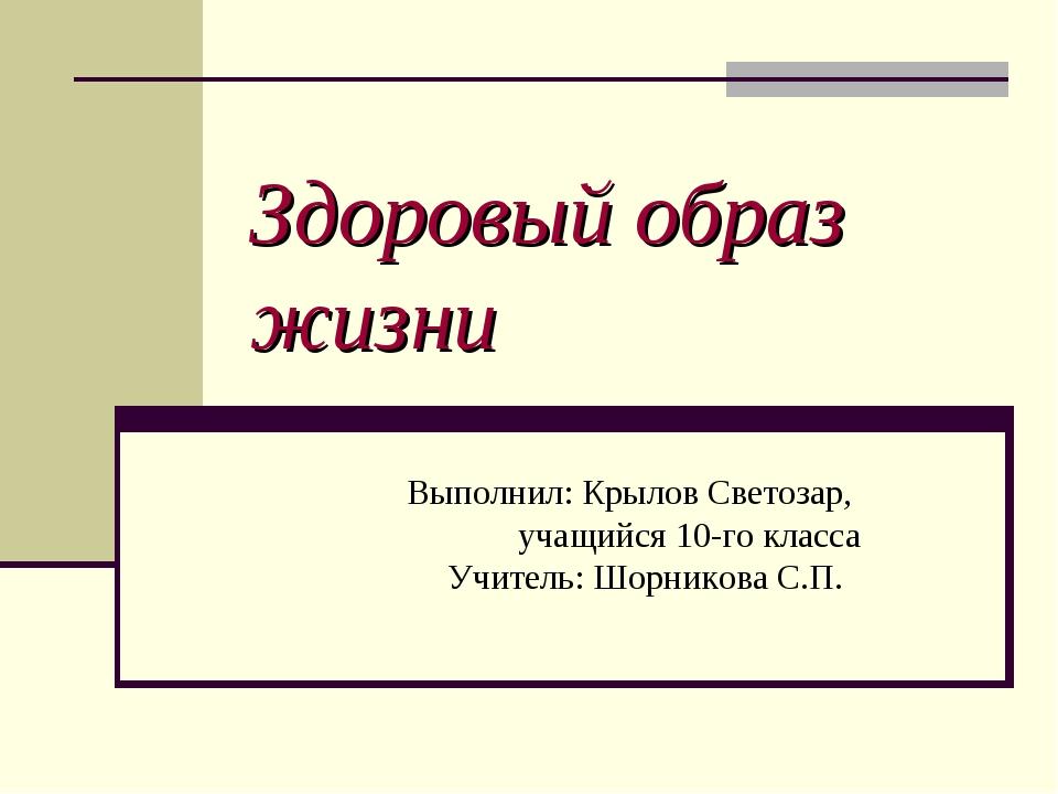 Здоровый образ жизни Выполнил: Крылов Светозар, учащийся 10-го класса Учитель...