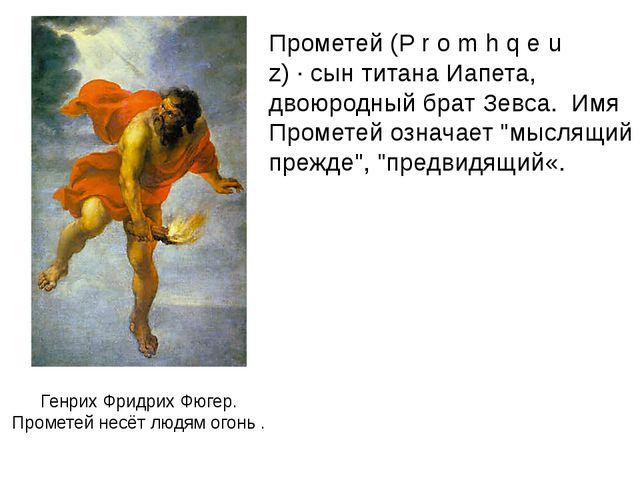 Генрих Фридрих Фюгер. Прометей несёт людям огонь . Прометей (P r o m h q e u...