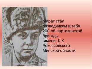 Марат стал разведчиком штаба 200-ой партизанской бригады имени К.К Рокоссовс