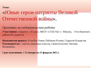 Тема: «Юные герои-патриоты Великой Отечественной войны». Проектно-исследовате