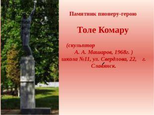 Памятник пионеру-герою Толе Комару (скульптор А. А. Машаров, 1968г. ) школа