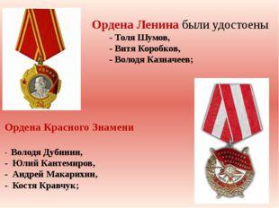 Ордена Ленина были удостоены - Толя Шумов, - Витя Коробков, - Володя Казначе