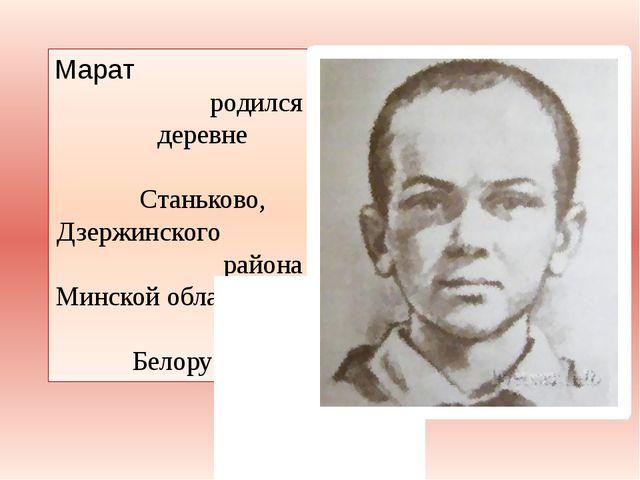 Марат родился в деревне Станьково, Дзержинского района Минской области в Бело...