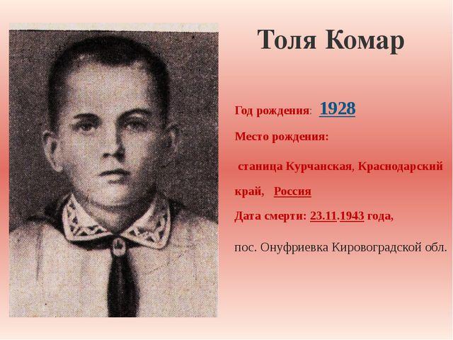 Толя Комар Год рождения: 1928 Место рождения: станица Курчанская, Краснодар...