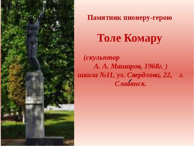 Памятник пионеру-герою Толе Комару (скульптор А. А. Машаров, 1968г. ) школа...