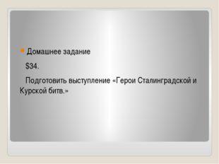 Домашнее задание $34. Подготовить выступление «Герои Сталинградской и Курско