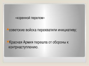 «коренной перелом» советские войска перехватили инициативу; Красная Армия пе