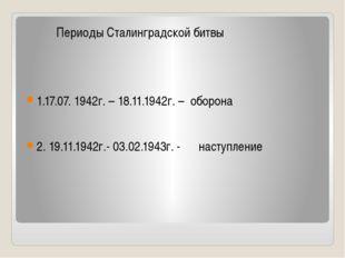 Периоды Сталинградской битвы 1.17.07. 1942г. – 18.11.1942г. – оборона 2. 19.