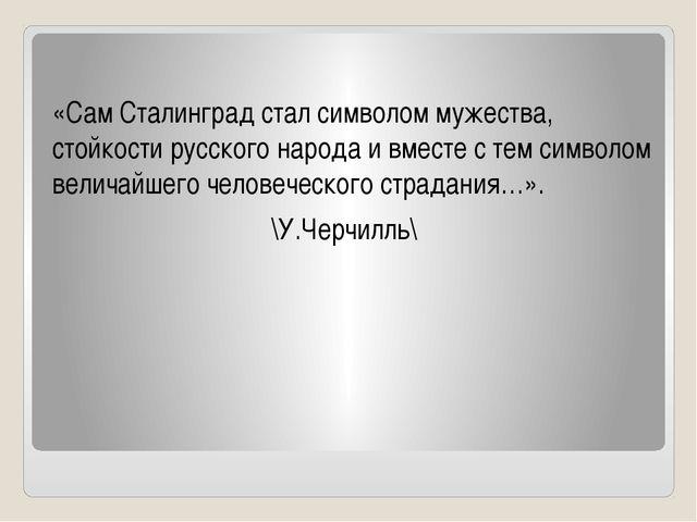 «Сам Сталинград стал символом мужества, стойкости русского народа и вместе с...