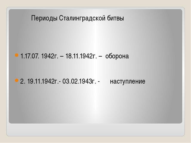 Периоды Сталинградской битвы 1.17.07. 1942г. – 18.11.1942г. – оборона 2. 19....