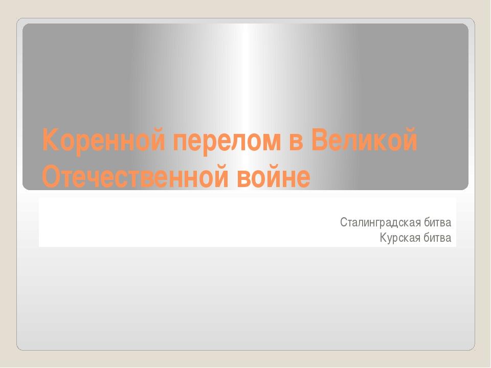Коренной перелом в Великой Отечественной войне Сталинградская битва Курская б...