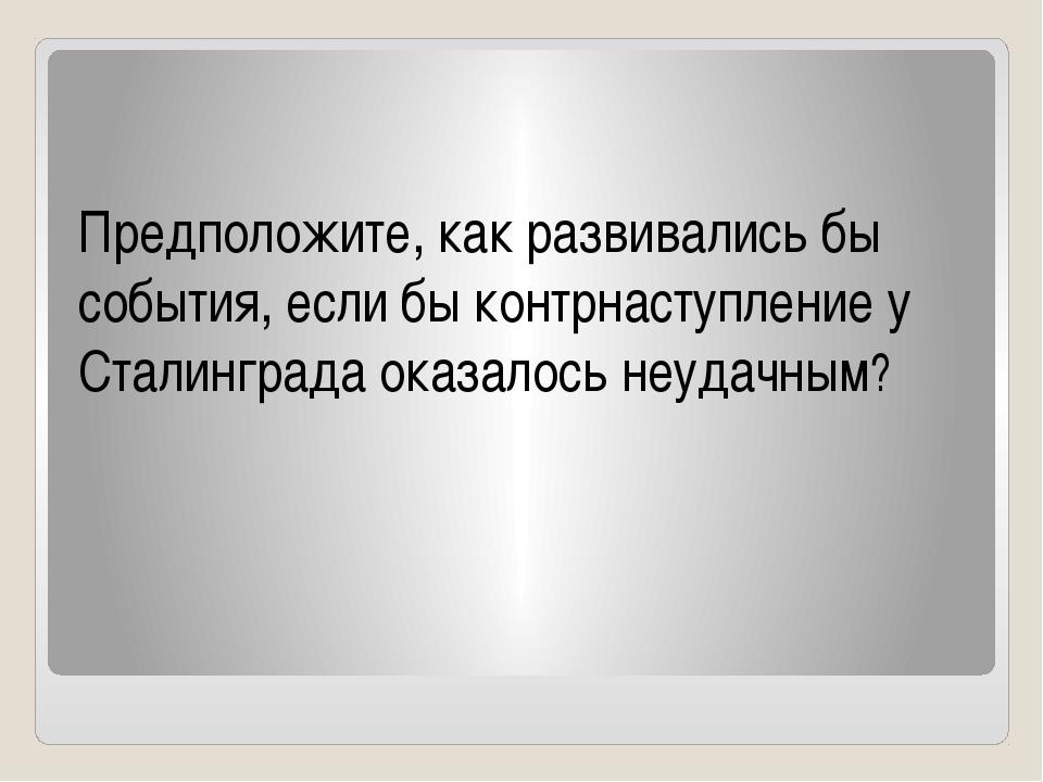 Предположите, как развивались бы события, если бы контрнаступление у Сталинг...