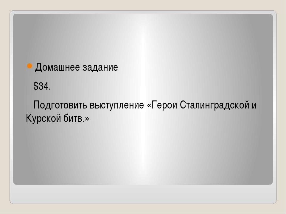 Домашнее задание $34. Подготовить выступление «Герои Сталинградской и Курско...
