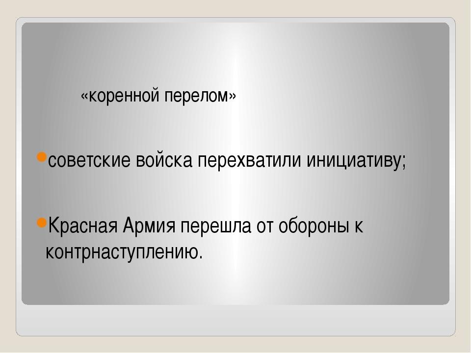 «коренной перелом» советские войска перехватили инициативу; Красная Армия пе...