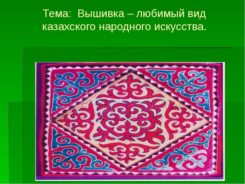 Тема: Вышивка – любимый вид казахского народного искусства.