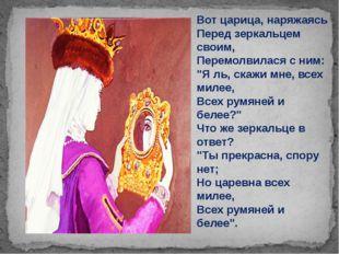 "Вот царица, наряжаясь Перед зеркальцем своим, Перемолвилася с ним: ""Я ль, ска"