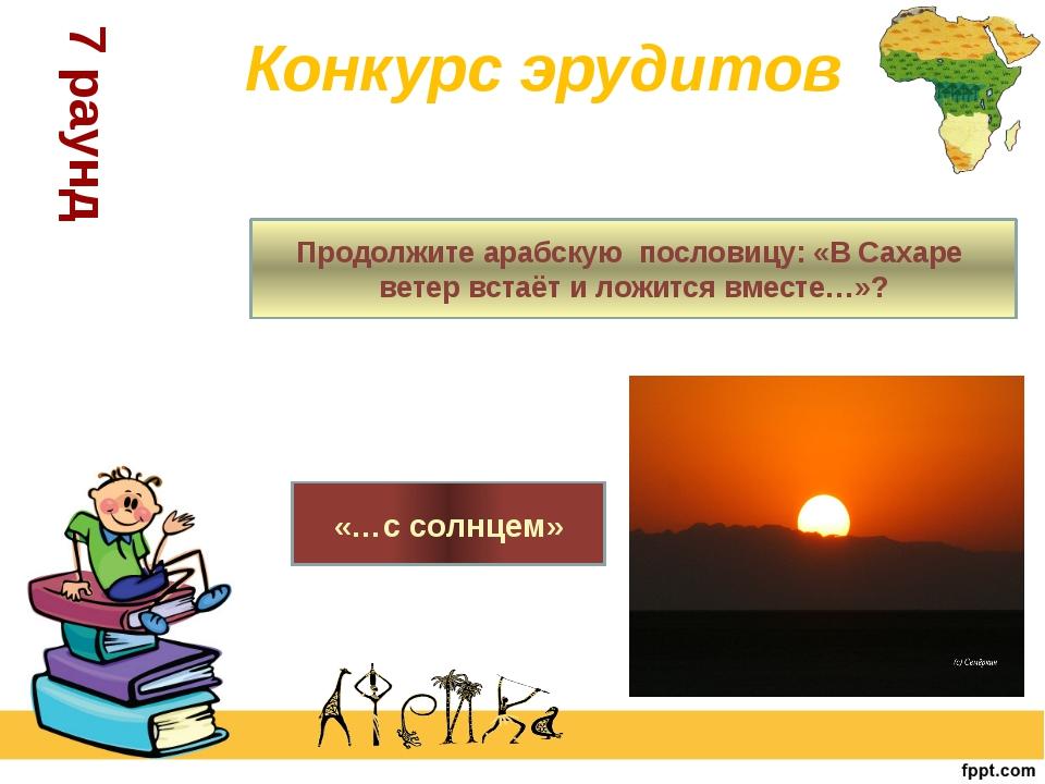 Продолжите арабскую пословицу: «В Сахаре ветер встаёт и ложится вместе…»? «…с...