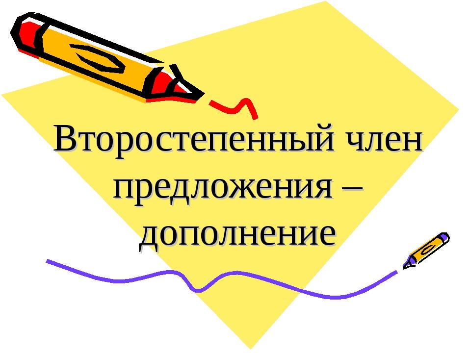 Второстепенный член предложения – дополнение