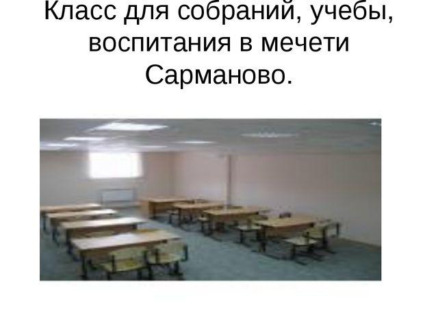 Класс для собраний, учебы, воспитания в мечети Сарманово.