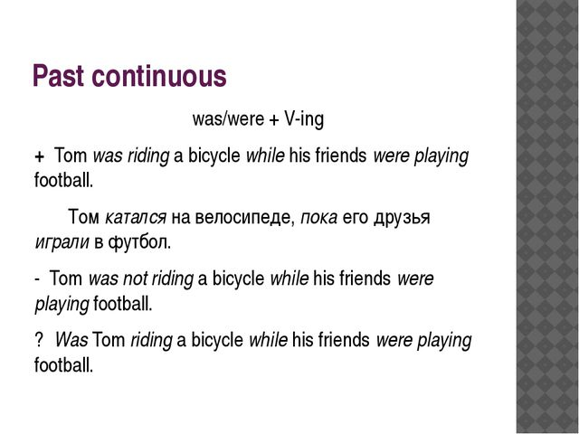 Past continuous was/were + V-ing + Tom was riding a bicycle while his friends...