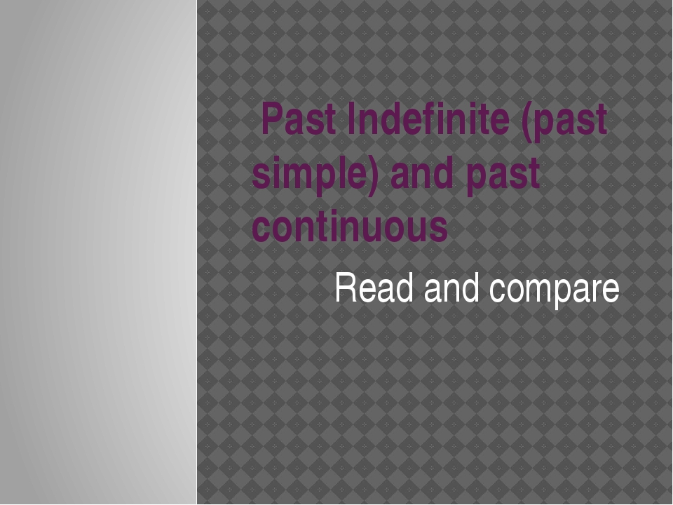 Past Indefinite (past simple) and past continuous Read and compare