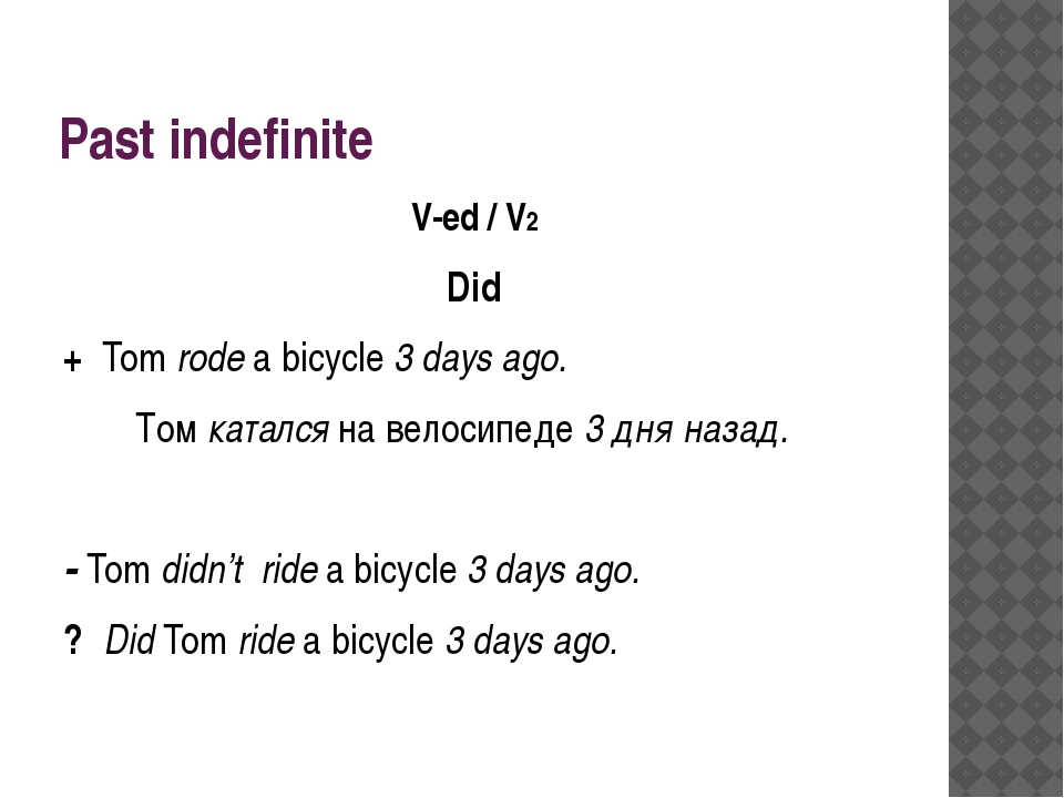 Past indefinite V-ed / V2 Did + Tom rode a bicycle 3 days ago.  Том катался...