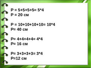 P = 5+5+5+5= 5*4 Р = 20 см Р = 10+10+10+10= 10*4 Р= 40 см Р= 4+4+4+4= 4*4 Р=