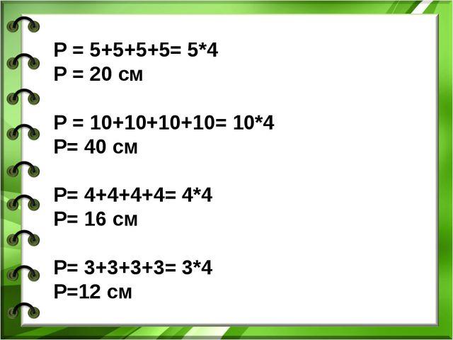 P = 5+5+5+5= 5*4 Р = 20 см Р = 10+10+10+10= 10*4 Р= 40 см Р= 4+4+4+4= 4*4 Р=...