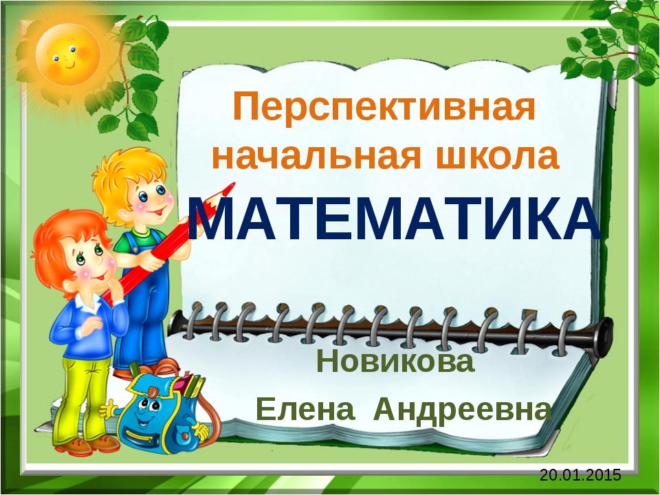 Перспективная начальная школа МАТЕМАТИКА Новикова Елена Андреевна 20.01.2015