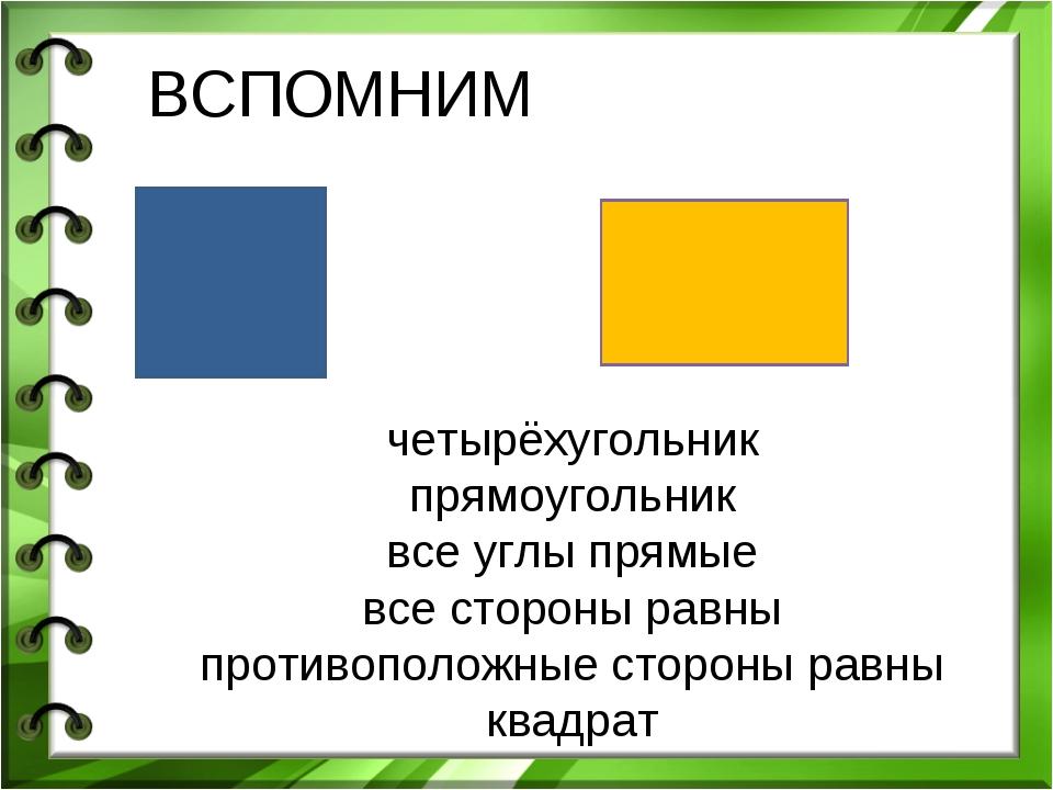 ВСПОМНИМ четырёхугольник прямоугольник все углы прямые все стороны равны прот...