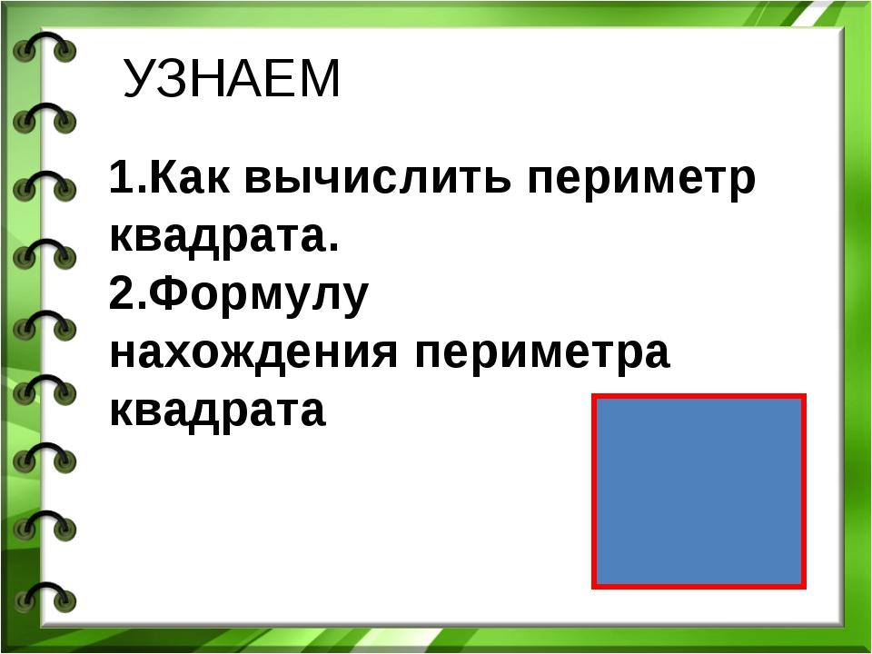 УЗНАЕМ 1.Как вычислить периметр квадрата. 2.Формулу нахождения периметра квад...