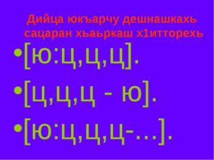 Дийца юкъарчу дешнашкахь сацаран хьаьркаш х1итторехь [ю:ц,ц,ц]. [ц,ц,ц - ю].