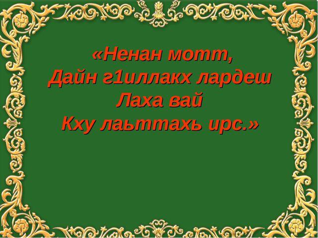 «Ненан мотт, Дайн г1иллакх лардеш Лаха вай Кху лаьттахь ирс.»